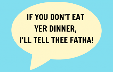 If you don't eat yer dinner, I'll tell thee fatha!